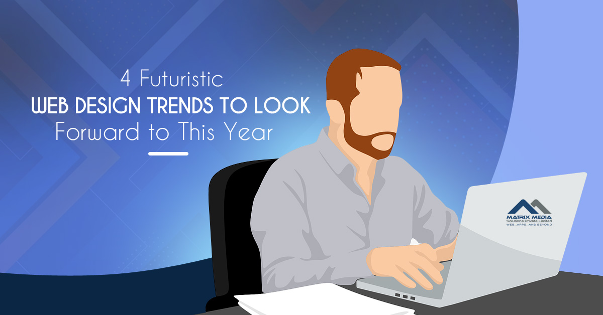 4 Futuristic Web Design Trends to Look Forward to This Year