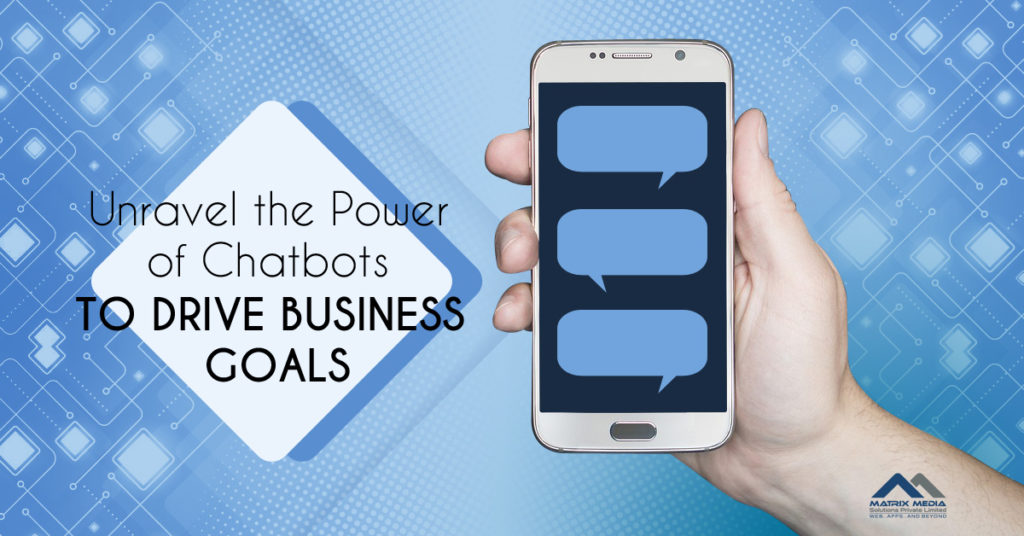 Unravel the Power of Chatbots to Drive Business Goals
