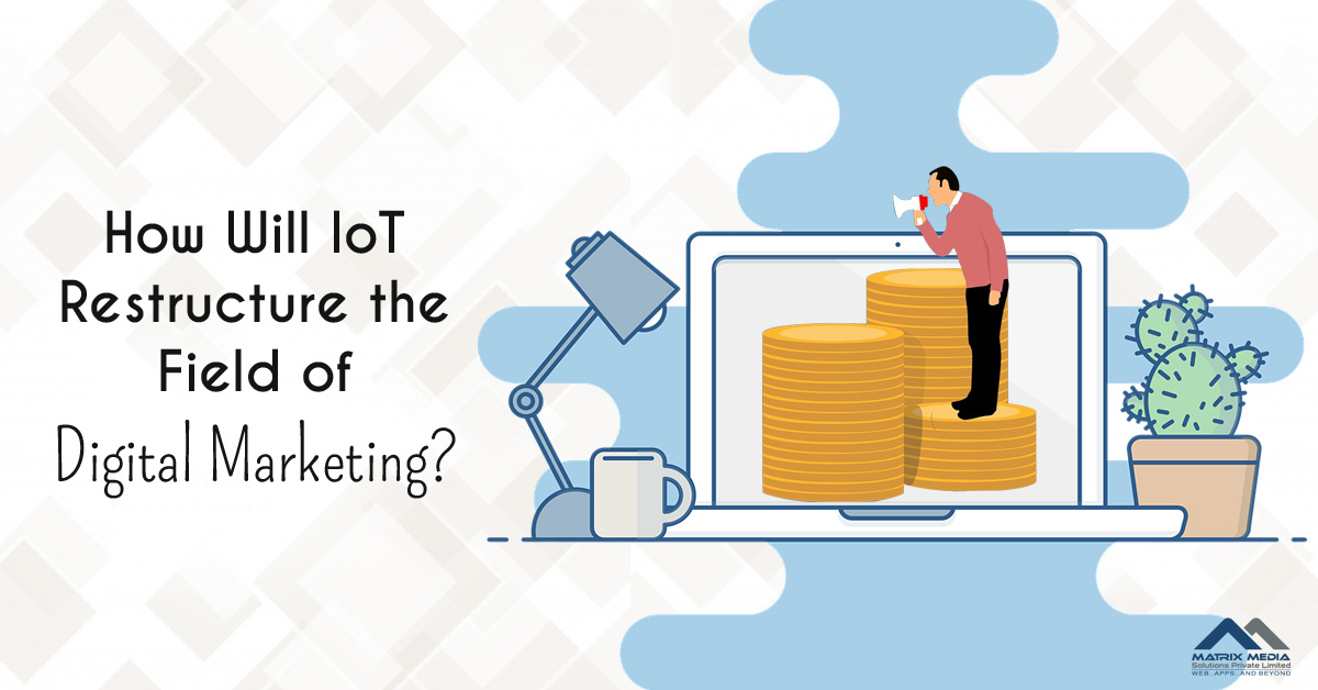 How Will IoT Restructure the Field of Digital Marketing?